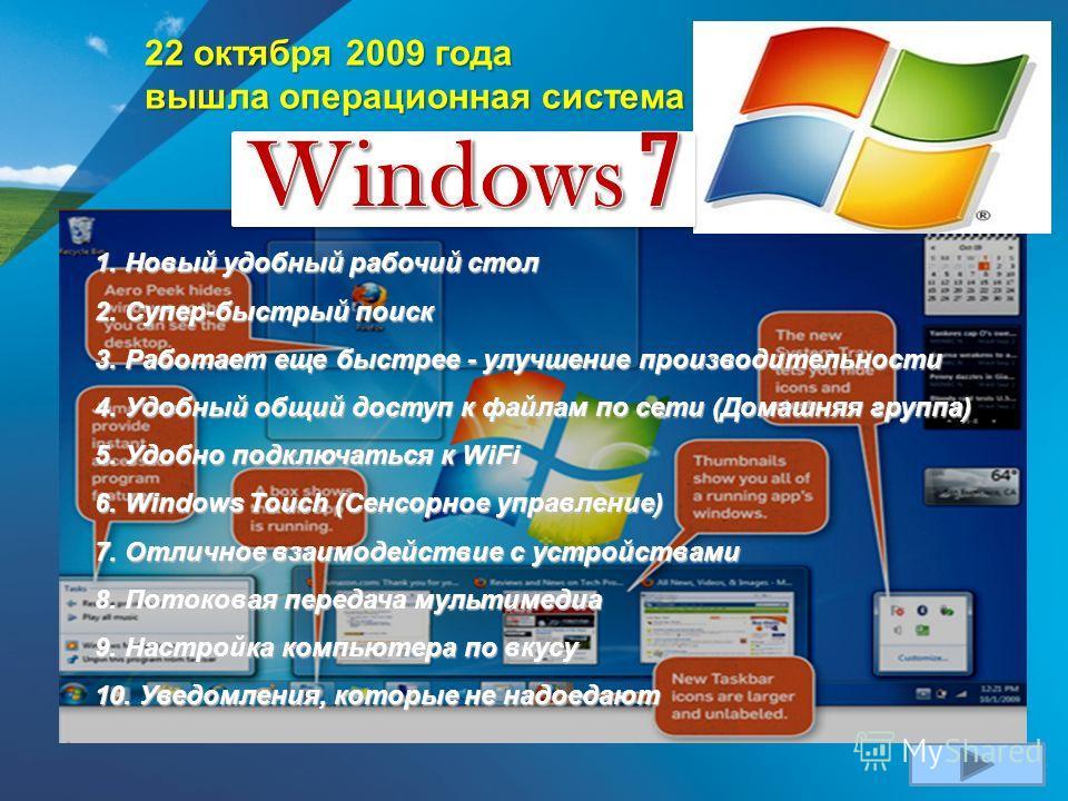 22 октября 2009 года вышла операционная система 1. Новый удобный рабочий стол 2. Супер-быстрый поиск 3. Работает еще быстрее - улучшение производительности 4. Удобный общий доступ к файлам по сети (Домашняя группа) 5. Удобно подключаться к WiFi 6. Wi