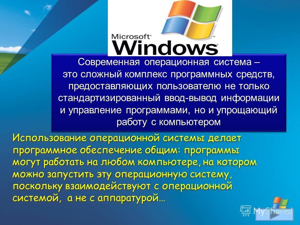 Использование операционной системы делает программное обеспечение общим: программы могут работать на любом компьютере, на котором можно запустить эту операционную систему, поскольку взаимодействуют с операционной системой, а не с аппаратурой… Использ