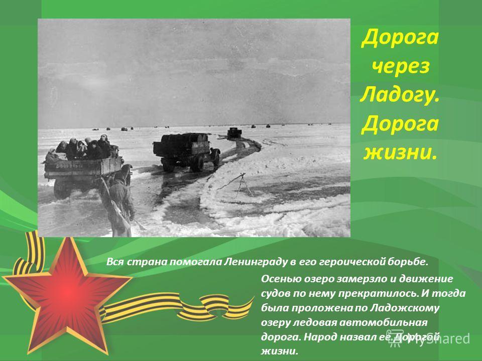 Вся страна помогала Ленинграду в его героической борьбе. Осенью озеро замерзло и движение судов по нему прекратилось. И тогда была проложена по Ладожскому озеру ледовая автомобильная дорога. Народ назвал ее Дорогой жизни. Дорога через Ладогу. Дорога