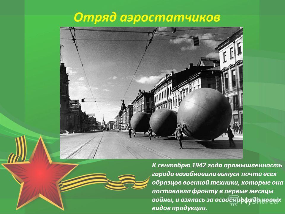К сентябрю 1942 года промышленность города возобновила выпуск почти всех образцов военной техники, которые она поставляла фронту в первые месяцы войны, и взялась за освоение ряда новых видов продукции. Отряд аэростатчиков