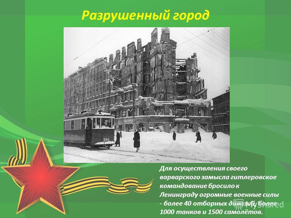 Для осуществления своего варварского замысла гитлеровское командование бросило к Ленинграду огромные военные силы - более 40 отборных дивизий, более 1000 танков и 1500 самолётов. Разрушенный город