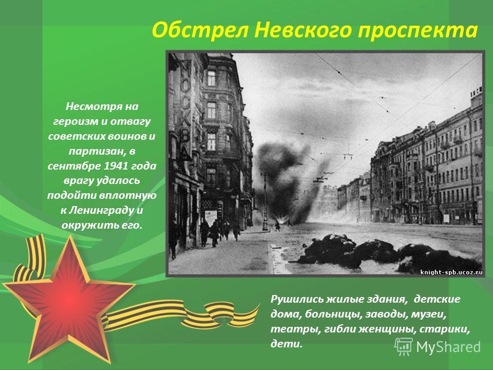 Несмотря на героизм и отвагу советских воинов и партизан, в сентябре 1941 года врагу удалось подойти вплотную к Ленинграду и окружить его. Рушились жилые здания, детские дома, больницы, заводы, музеи, театры, гибли женщины, старики, дети. Обстрел Нев