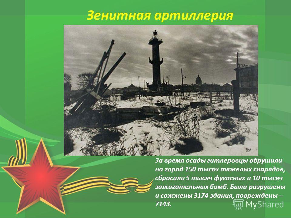 За время осады гитлеровцы обрушили на город 150 тысяч тяжелых снарядов, сбросили 5 тысяч фугасных и 10 тысяч зажигательных бомб. Были разрушены и сожжены 3174 здания, повреждены – 7143. Зенитная артиллерия