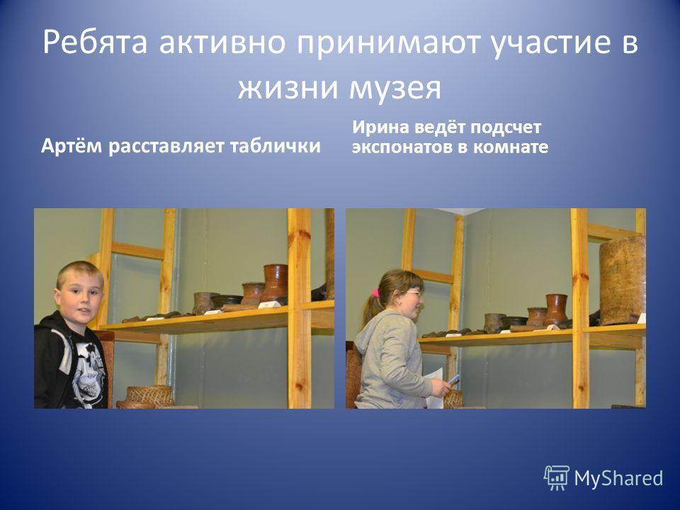 Ребята активно принимают участие в жизни музея Артём расставляет таблички Ирина ведёт подсчет экспонатов в комнате