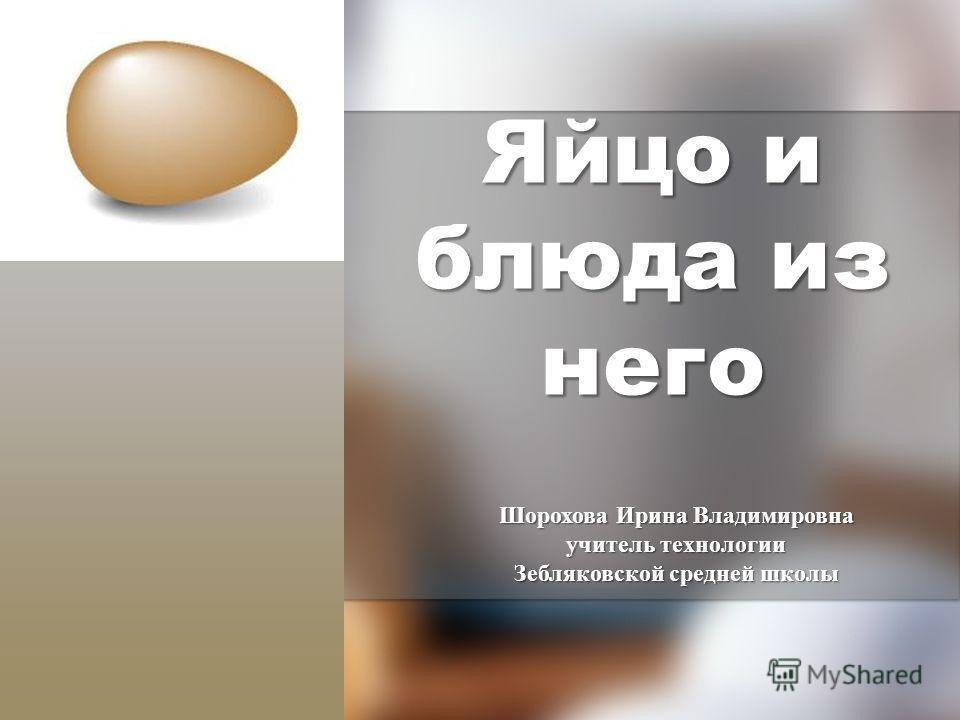Яйцо и блюда из него Шорохова Ирина Владимировна учитель технологии Зебляковской средней школы
