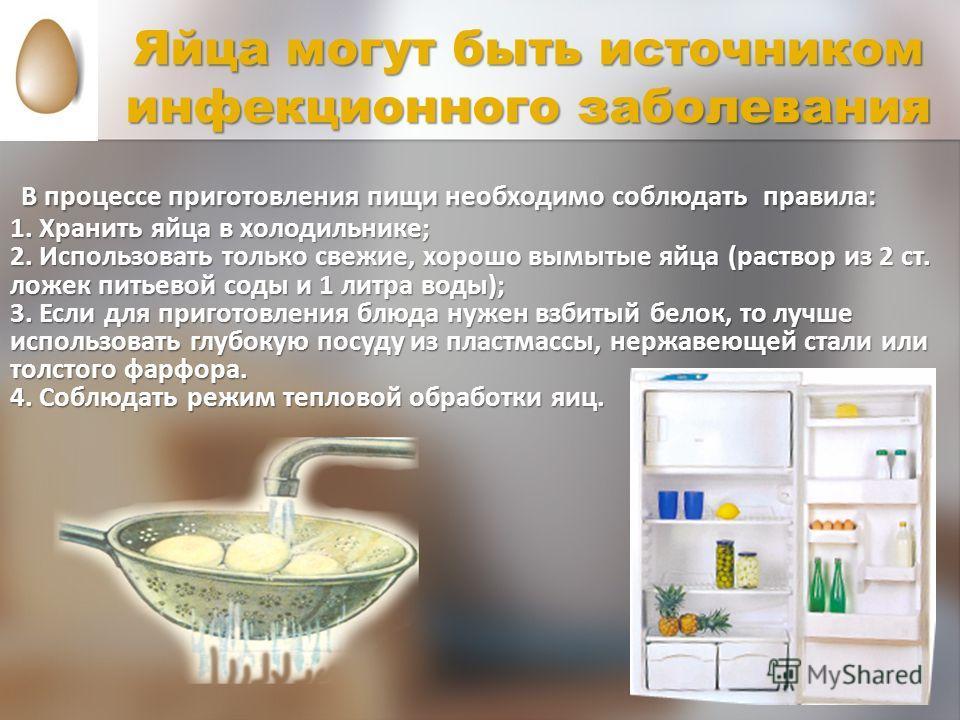 Яйца могут быть источником инфекционного заболевания В процессе приготовления пищи необходимо соблюдать правила: 1. Хранить яйца в холодильнике; 2. Использовать только свежие, хорошо вымытые яйца (раствор из 2 ст. ложек питьевой соды и 1 литра воды);