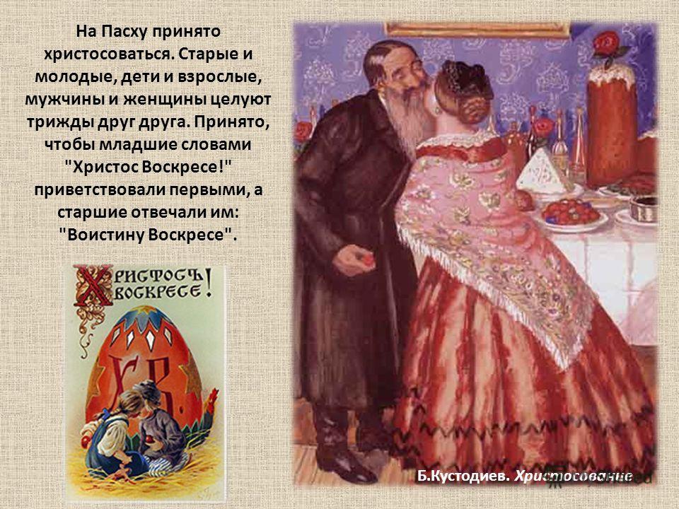 Б.Кустодиев. Христосование На Пасху принято христосоваться. Старые и молодые, дети и взрослые, мужчины и женщины целуют трижды друг друга. Принято, чтобы младшие словами