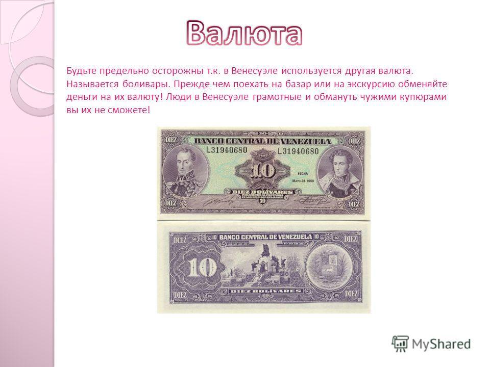Будьте предельно осторожны т.к. в Венесуэле используется другая валюта. Называется боливары. Прежде чем поехать на базар или на экскурсию обменяйте деньги на их валюту! Люди в Венесуэле грамотные и обмануть чужими купюрами вы их не сможете!