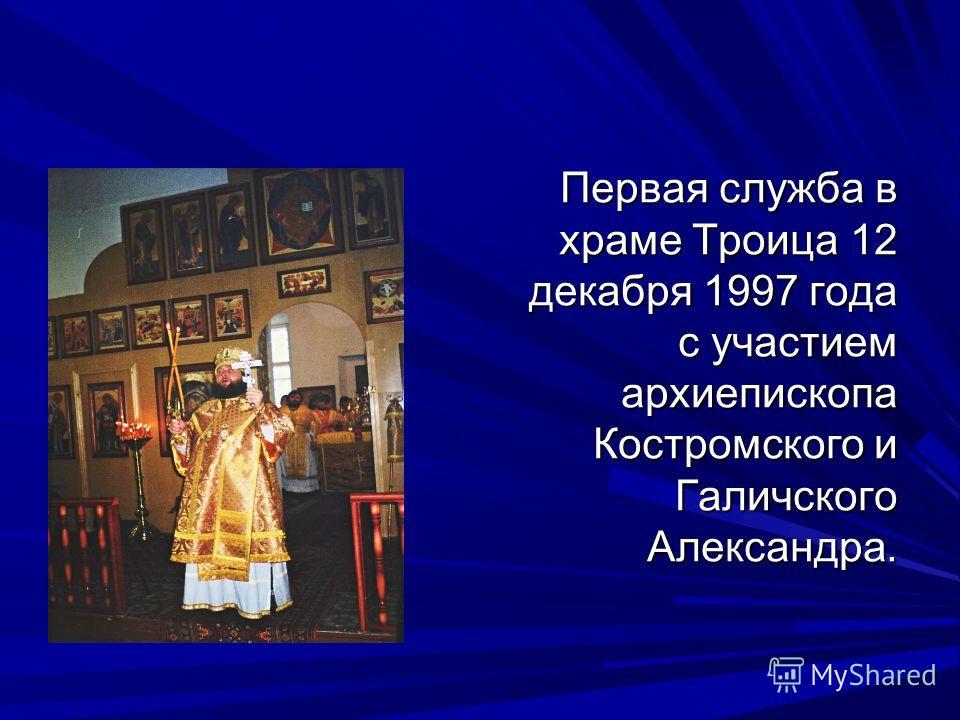 Первая служба в храме Троица 12 декабря 1997 года с участием архиепископа Костромского и Галичского Александра.