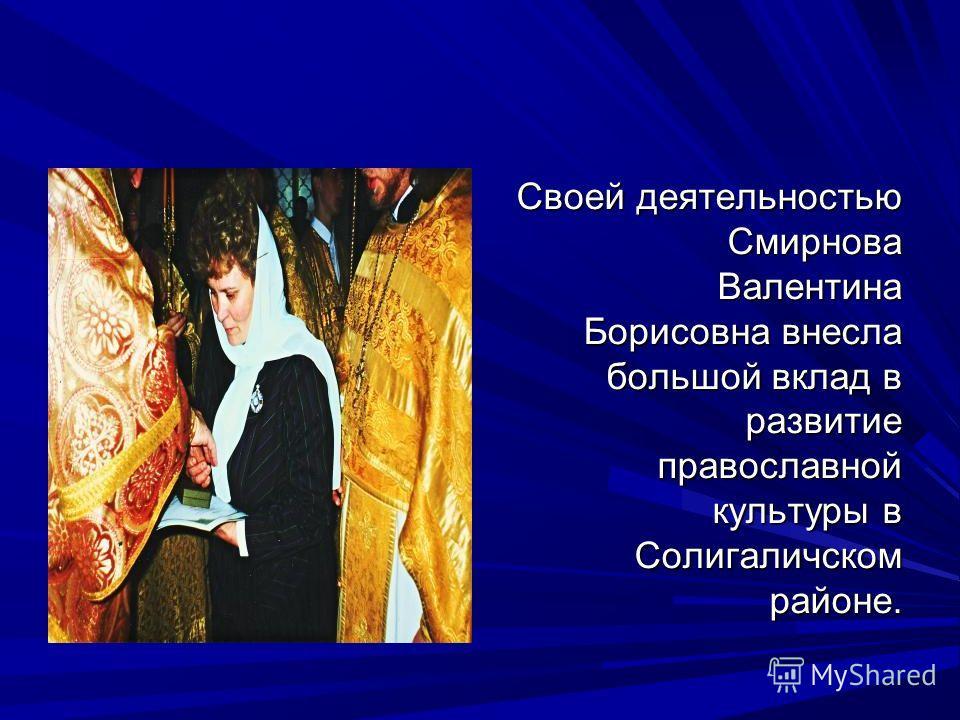 Своей деятельностью Смирнова Валентина Борисовна внесла большой вклад в развитие православной культуры в Солигаличском районе.