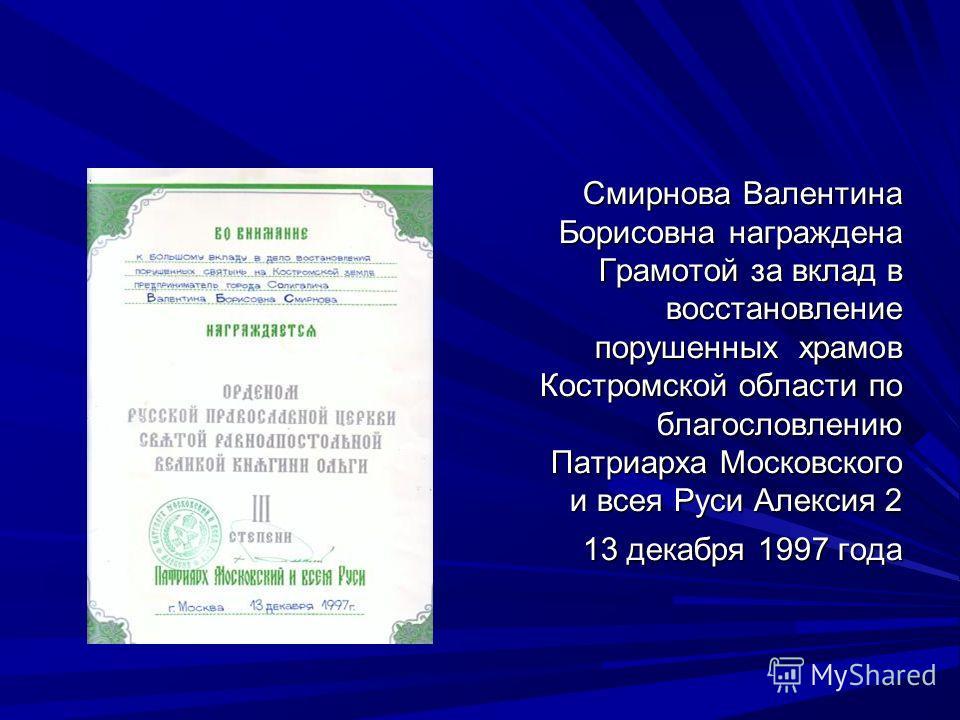 Смирнова Валентина Борисовна награждена Грамотой за вклад в восстановление порушенных храмов Костромской области по благословлению Патриарха Московского и всея Руси Алексия 2 13 декабря 1997 года