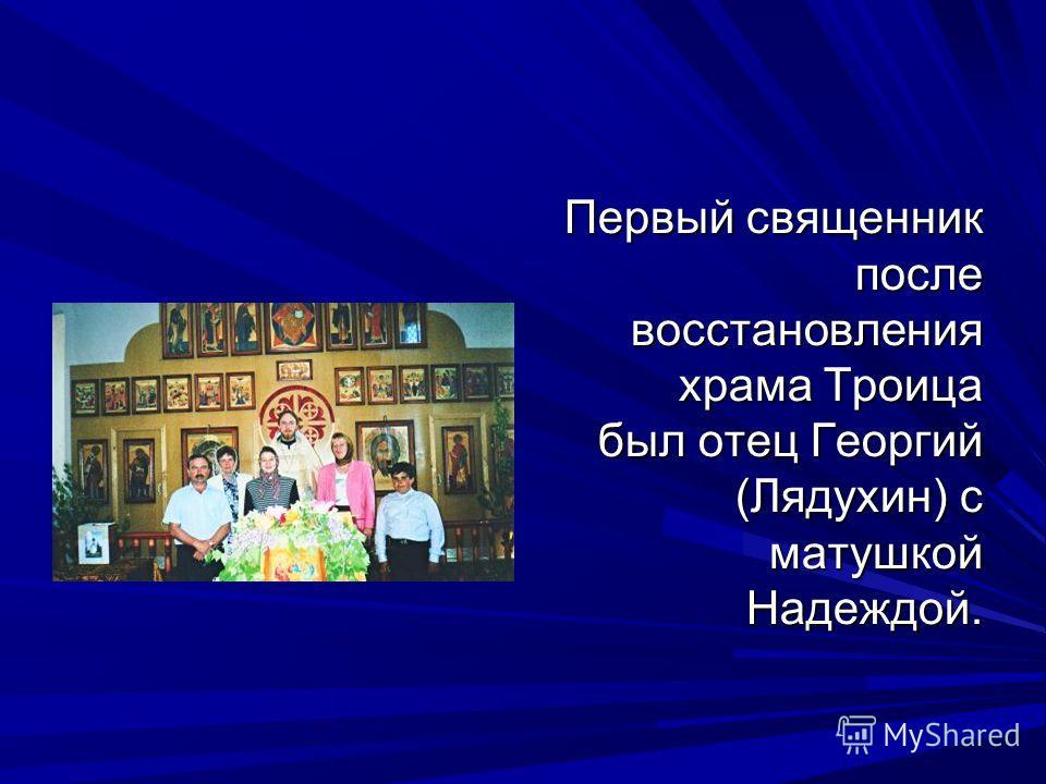 Первый священник после восстановления храма Троица был отец Георгий (Лядухин) с матушкой Надеждой.