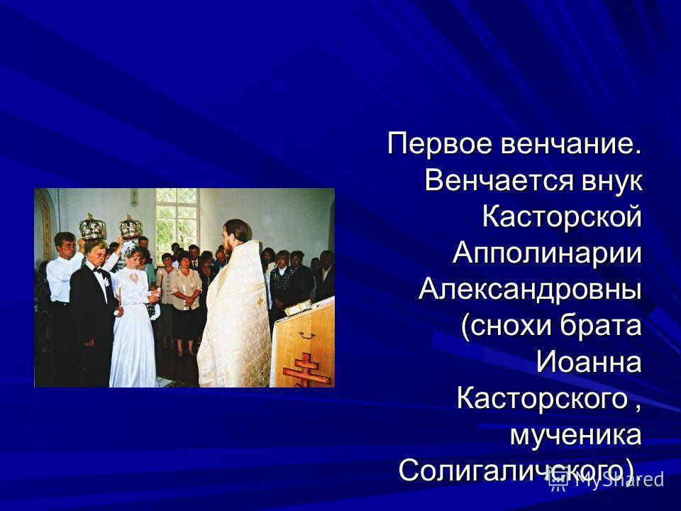 Первое венчание. Венчается внук Касторской Апполинарии Александровны (снохи брата Иоанна Касторского, мученика Солигаличского).
