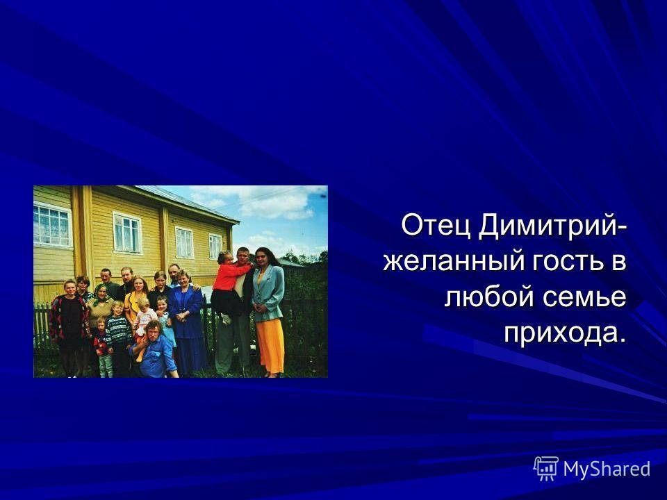 Отец Димитрий- желанный гость в любой семье прихода.