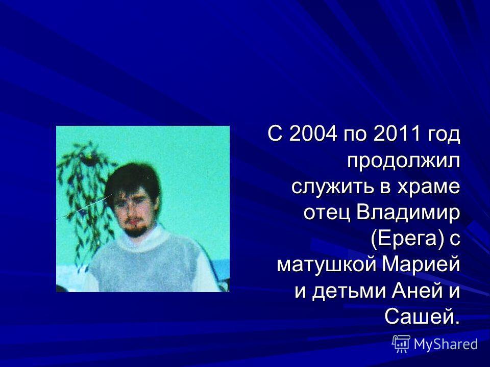 С 2004 по 2011 год продолжил служить в храме отец Владимир (Ерега) с матушкой Марией и детьми Аней и Сашей.