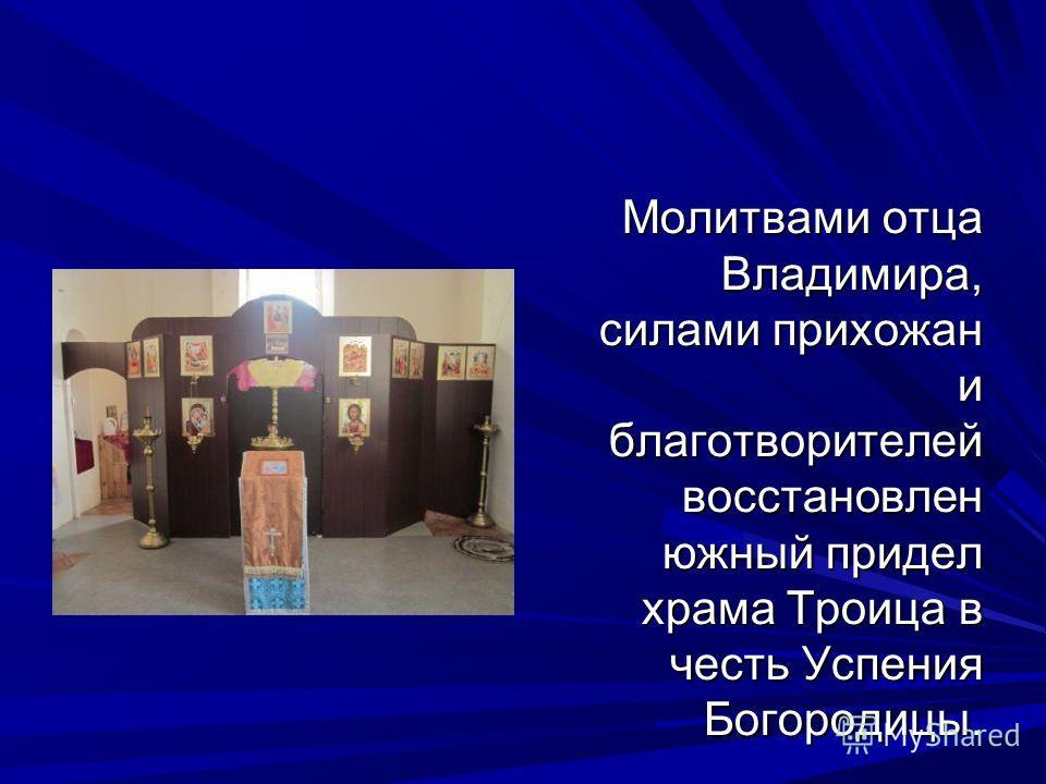Молитвами отца Владимира, силами прихожан и благотворителей восстановлен южный придел храма Троица в честь Успения Богородицы.