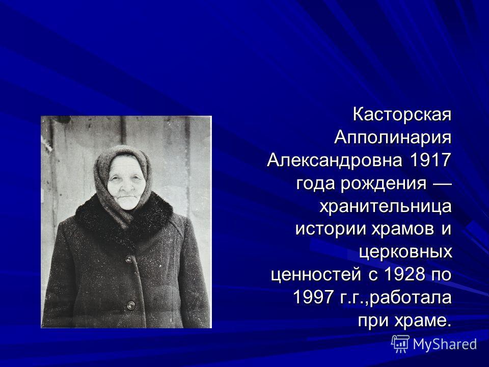 Касторская Апполинария Александровна 1917 года рождения хранительница истории храмов и церковных ценностей с 1928 по 1997 г.г.,работала при храме.