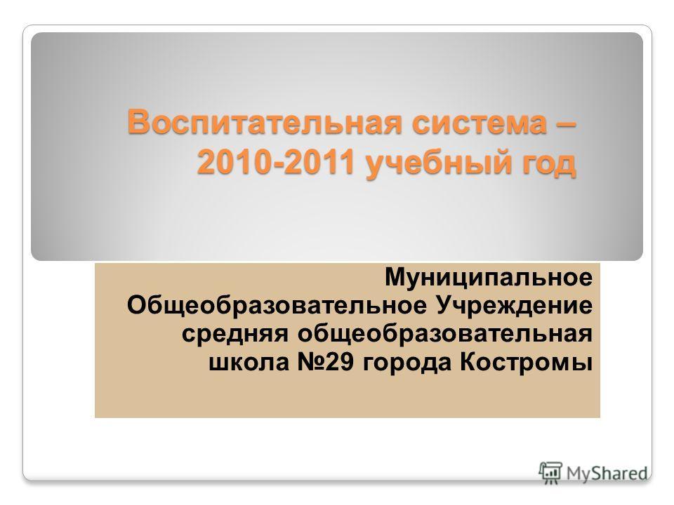 Воспитательная система – 2010-2011 учебный год Муниципальное Общеобразовательное Учреждение средняя общеобразовательная школа 29 города Костромы