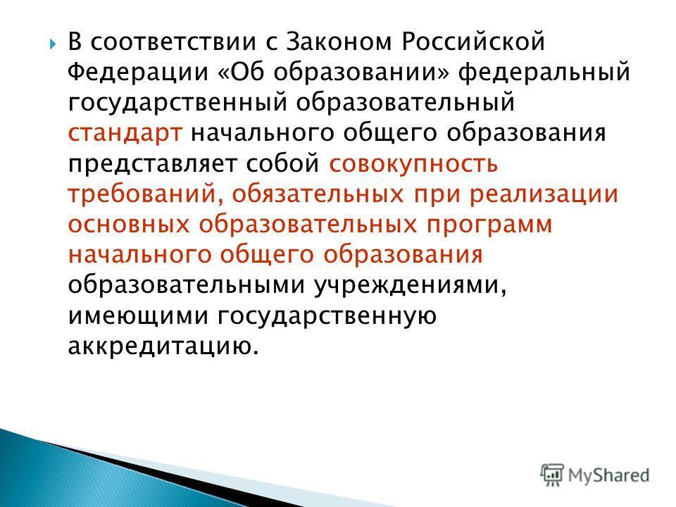 В соответствии с Законом Российской Федерации «Об образовании» федеральный государственный образовательный стандарт начального общего образования представляет собой совокупность требований, обязательных при реализации основных образовательных програм