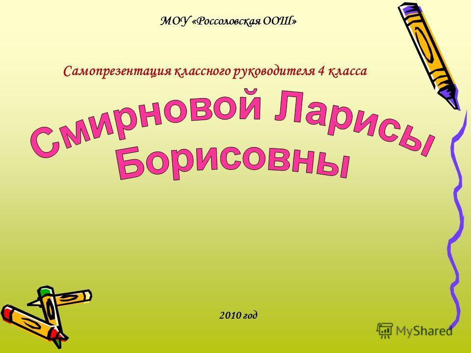 МОУ «Россоловская ООШ» Самопрезентация классного руководителя 4 класса 2010 год