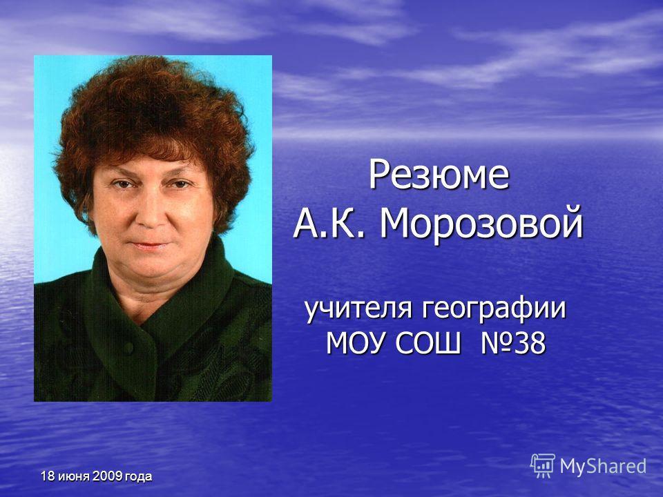 18 июня 2009 года Резюме А.К. Морозовой учителя географии МОУ СОШ 38