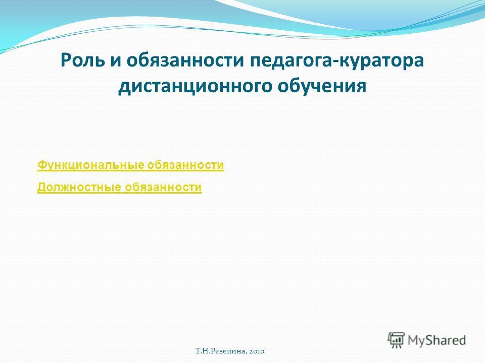 Роль и обязанности педагога-куратора дистанционного обучения Т.Н.Резепина, 2010 Функциональные обязанности Должностные обязанности