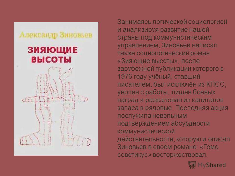Занимаясь логической социологией и анализируя развитие нашей страны под коммунистическим управлением, Зиновьев написал также социологический роман «Зияющие высоты», после зарубежной публикации которого в 1976 году учёный, ставший писателем, был исклю