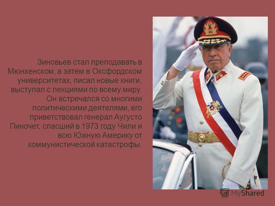 Зиновьев стал преподавать в Мюнхенском, а затем в Оксфордском университетах, писал новые книги, выступал с лекциями по всему миру. Он встречался со многими политическими деятелями, его приветствовал генерал Аугусто Пиночет, спасший в 1973 году Чили и