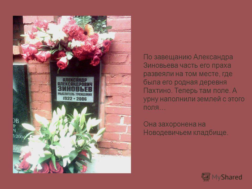 По завещанию Александра Зиновьева часть его праха развеяли на том месте, где была его родная деревня Пахтино. Теперь там поле. А урну наполнили землей с этого поля… Она захоронена на Новодевичьем кладбище.