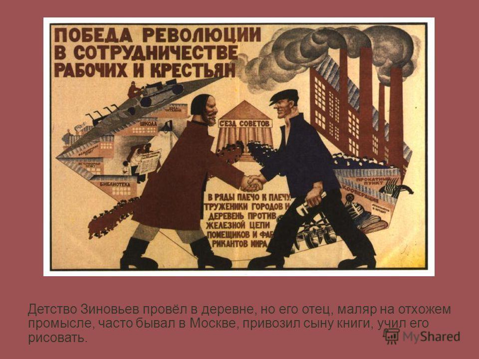 Детство Зиновьев провёл в деревне, но его отец, маляр на отхожем промысле, часто бывал в Москве, привозил сыну книги, учил его рисовать.