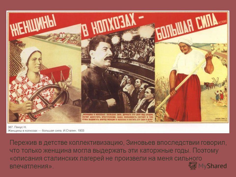 Пережив в детстве коллективизацию, Зиновьев впоследствии говорил, что только женщина могла выдержать эти каторжные годы. Поэтому «описания сталинских лагерей не произвели на меня сильного впечатления».