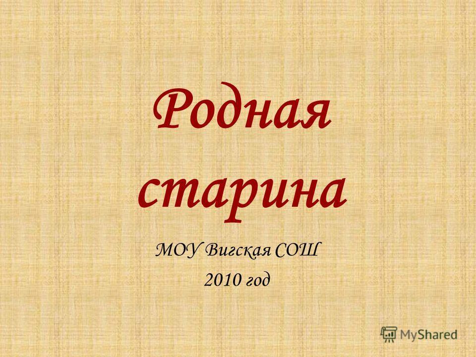 Родная старина МОУ Вигская СОШ 2010 год
