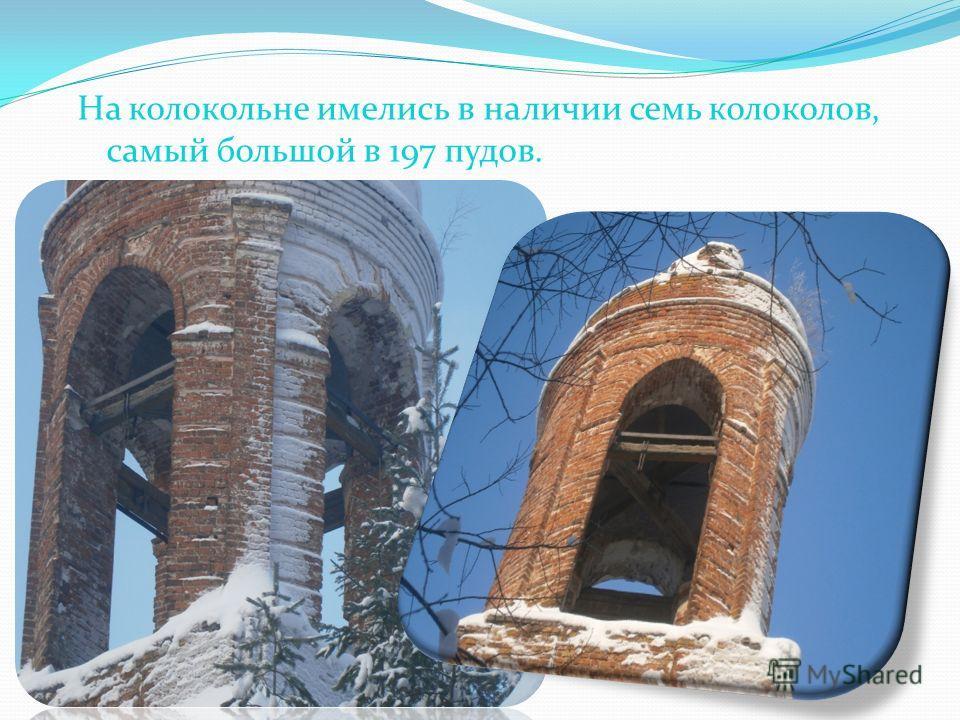 На колокольне имелись в наличии семь колоколов, самый большой в 197 пудов.