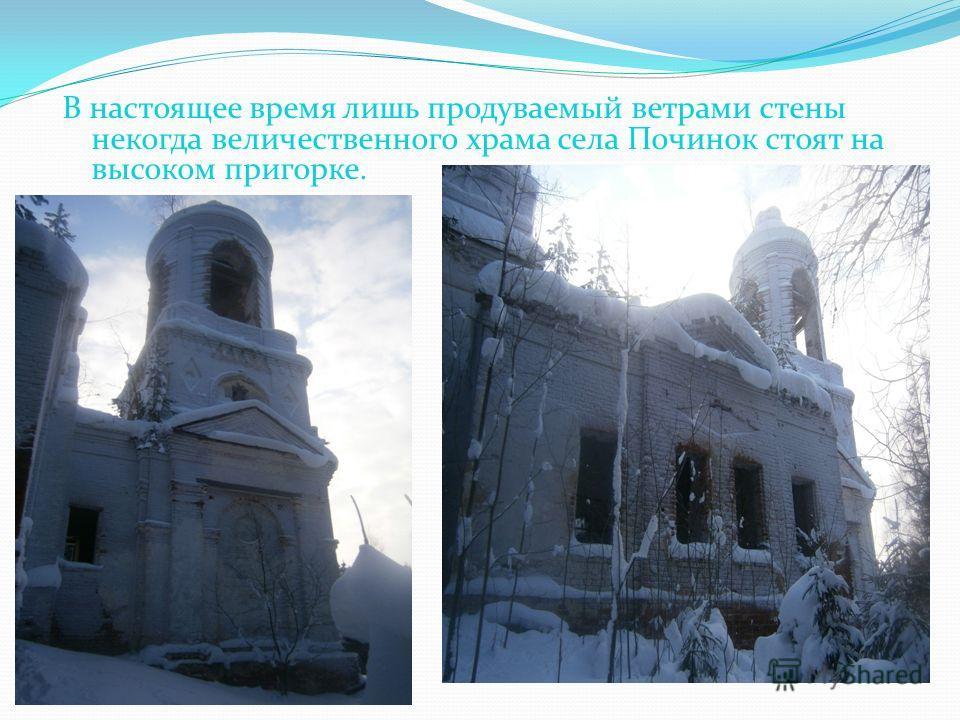 В настоящее время лишь продуваемый ветрами стены некогда величественного храма села Починок стоят на высоком пригорке.