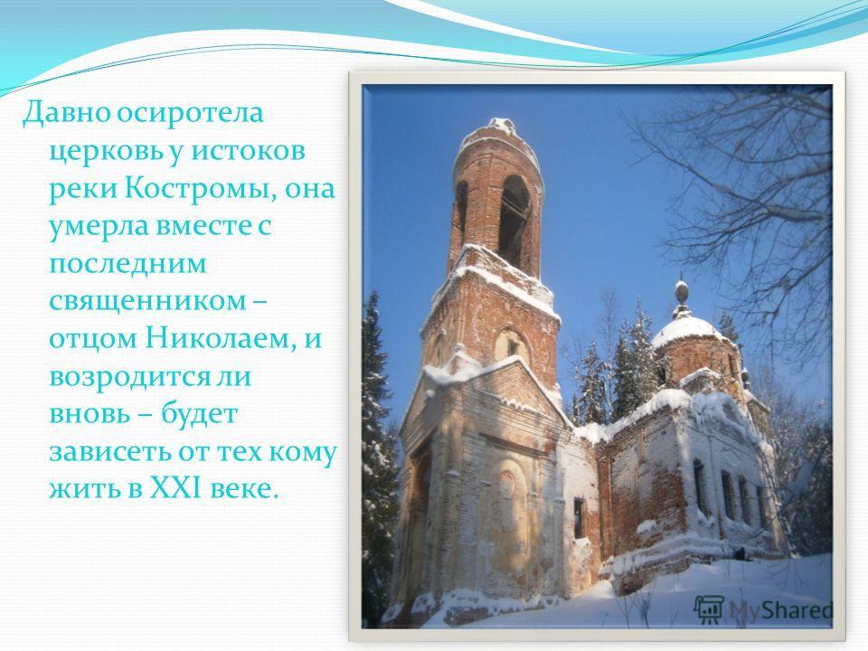 Давно осиротела церковь у истоков реки Костромы, она умерла вместе с последним священником – отцом Николаем, и возродится ли вновь – будет зависеть от тех кому жить в XXI веке.