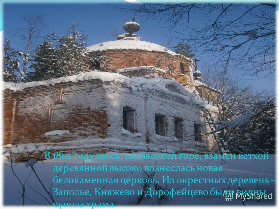 В 1802 году здесь, на высокой горе, взамен ветхой деревянной высоко вознеслась новая белокаменная церковь. Из окрестных деревень – Заполье, Княжево и Дорофейцево были видны купола храма.