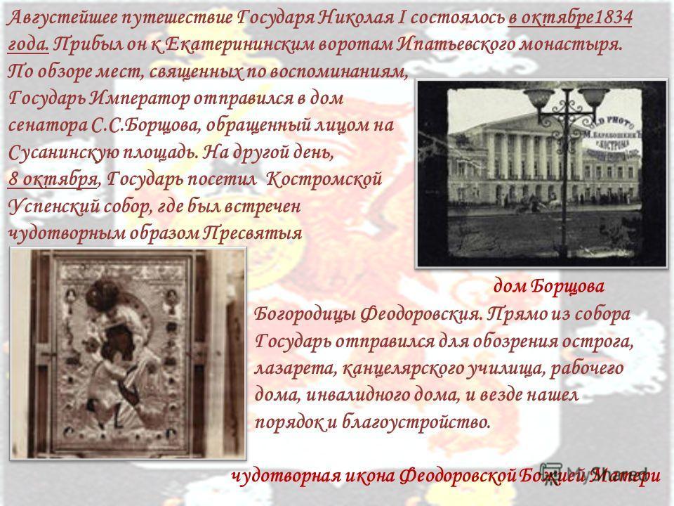 Августейшее путешествие Государя Николая I состоялось в октябре1834 года. Прибыл он к Екатерининским воротам Ипатьевского монастыря. По обзоре мест, священных по воспоминаниям, Государь Император отправился в дом сенатора С.С.Борщова, обращенный лицо