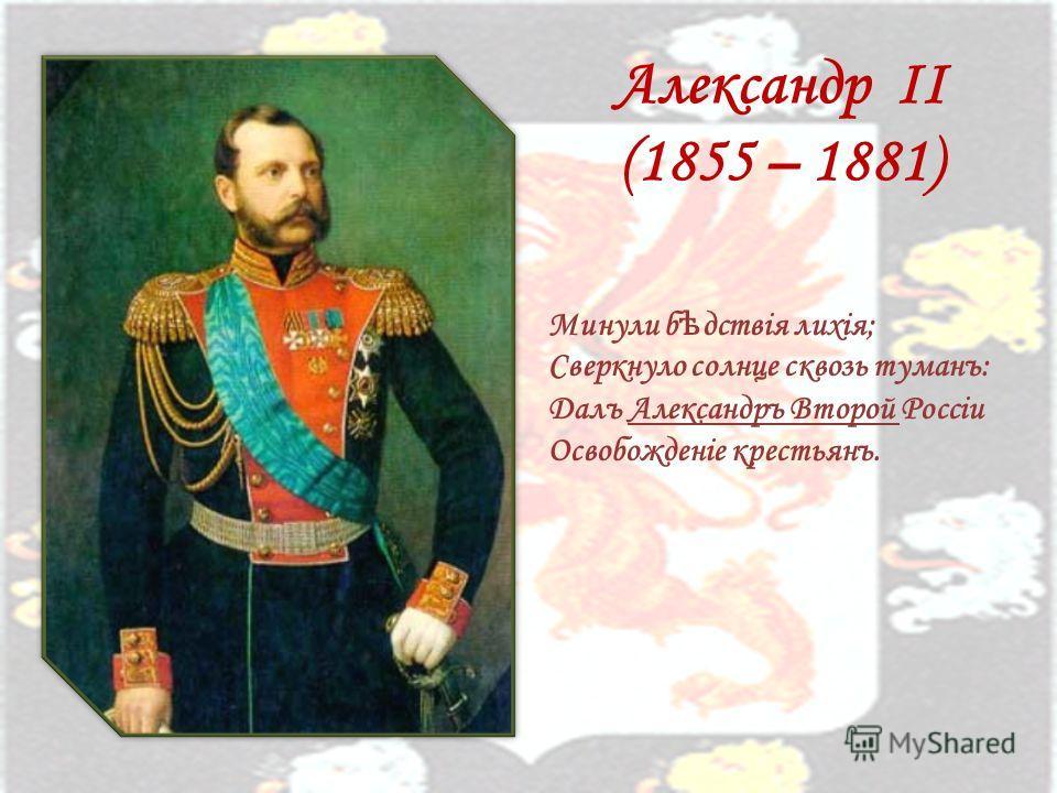 Александр II (1855 – 1881) Минули б ѣ дствiя лихiя; Сверкнуло солнце сквозь туманъ: Далъ Александръ Второй Россiи Освобожденiе крестьянъ.