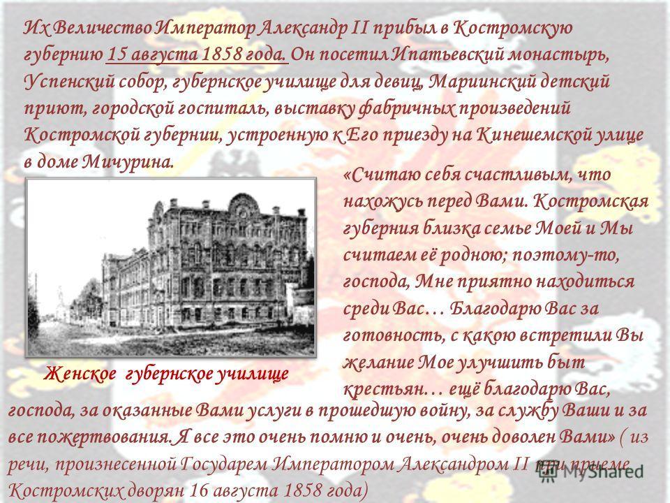 Их Величество Император Александр II прибыл в Костромскую губернию 15 августа 1858 года. Он посетил Ипатьевский монастырь, Успенский собор, губернское училище для девиц, Мариинский детский приют, городской госпиталь, выставку фабричных произведений К
