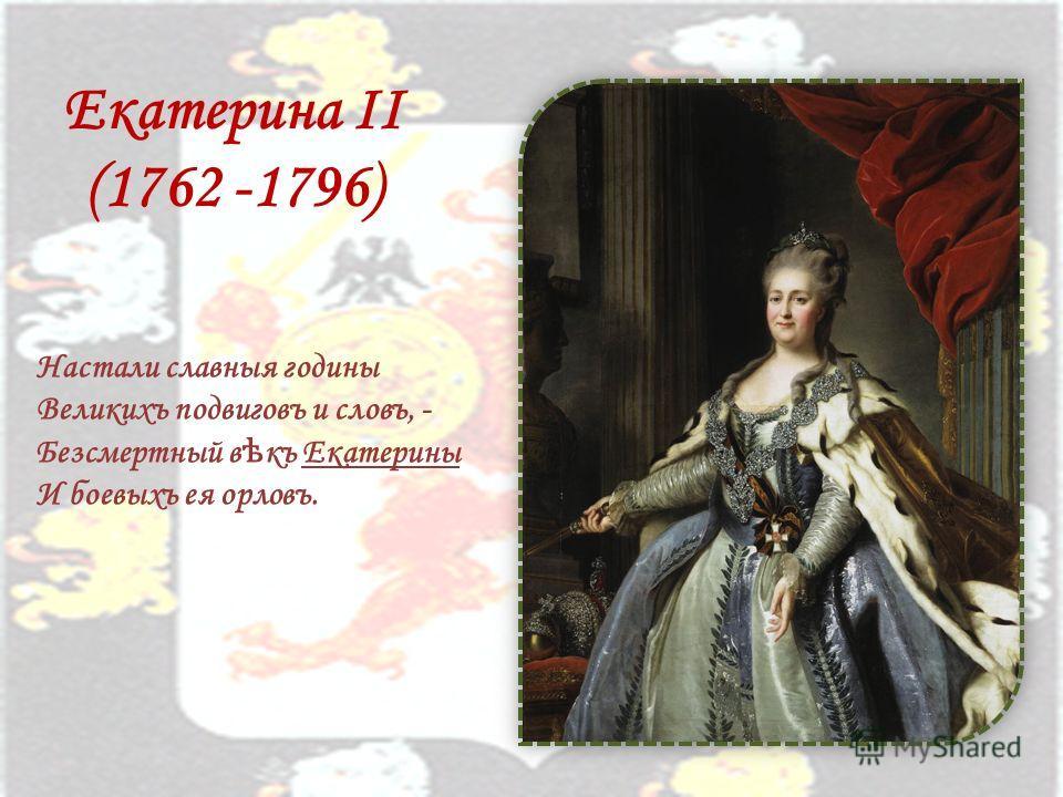 Екатерина II (1762 -1796) Настали славныя годины Великихъ подвиговъ и словъ, - Безсмертный в ѣ къ Екатерины И боевыхъ ея орловъ.