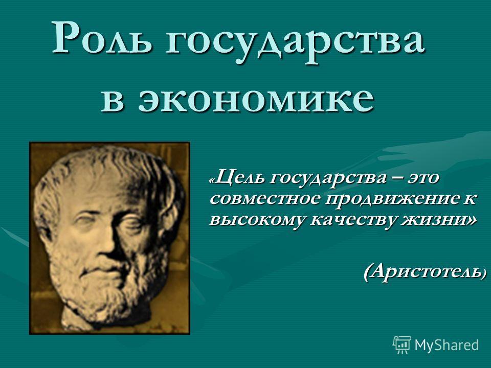Роль государства в экономике «Цель государства – это совместное продвижение к высокому качеству жизни» (Аристотель)