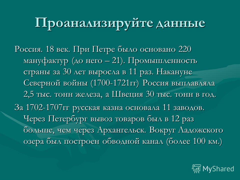 Проанализируйте данные Россия. 18 век. При Петре было основано 220 мануфактур (до него – 21). Промышленность страны за 30 лет выросла в 11 раз. Накануне Северной войны (1700-1721гг) Россия выплавляла 2,5 тыс. тонн железа, а Швеция 30 тыс. тонн в год.