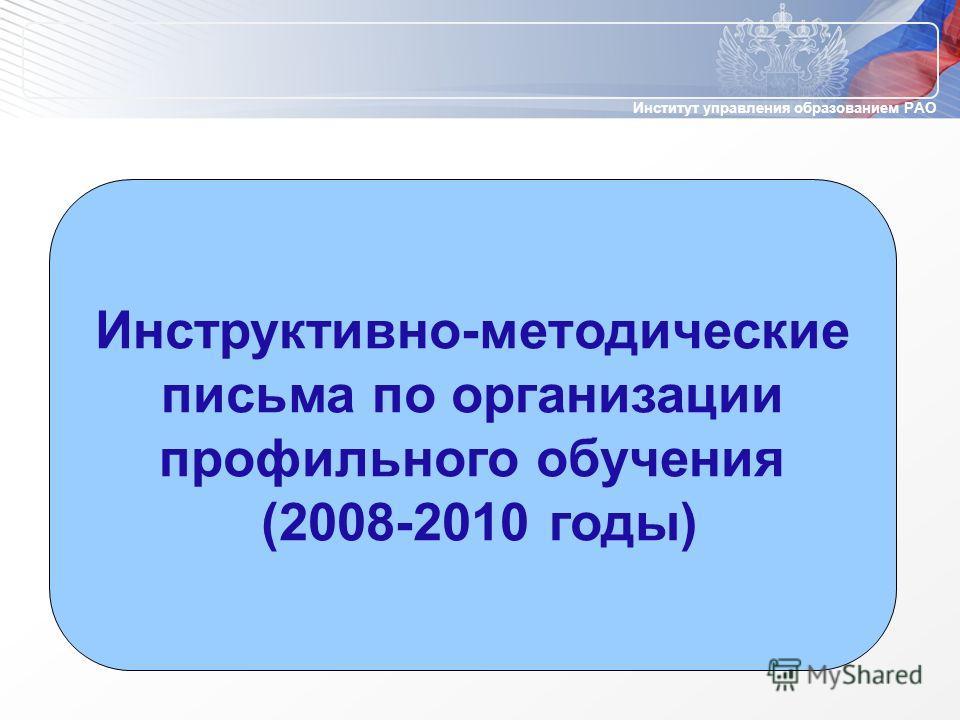 Институт управления образованием РАО Инструктивно-методические письма по организации профильного обучения (2008-2010 годы)