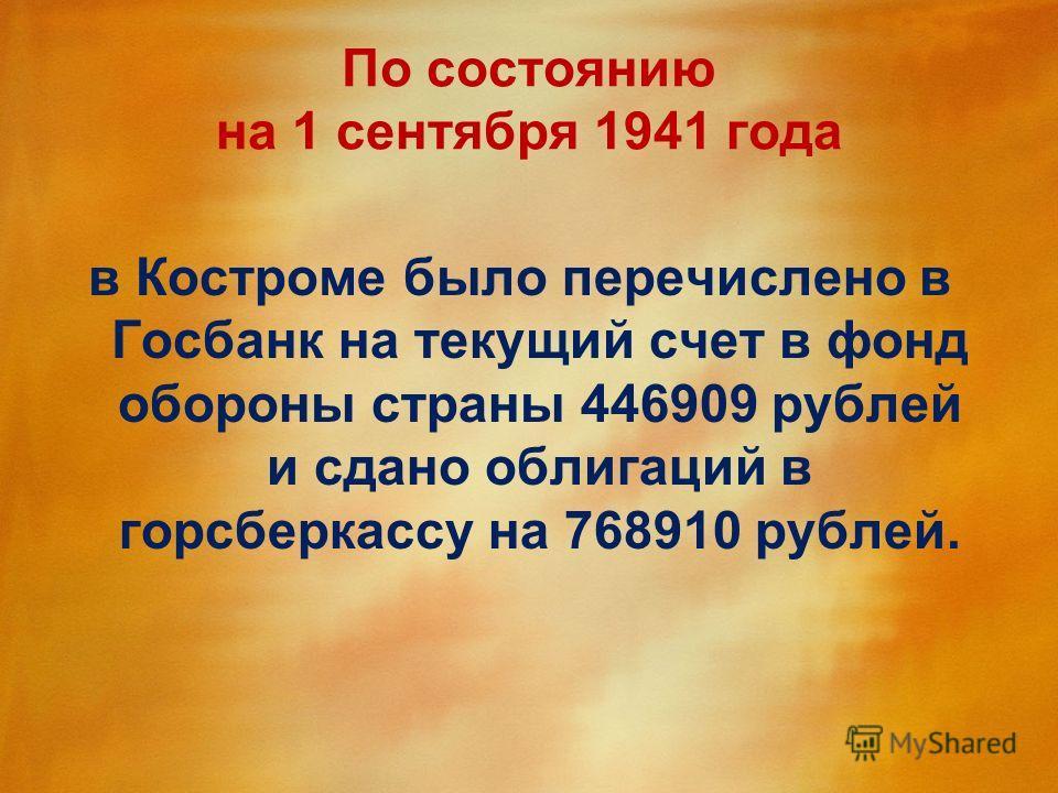 По состоянию на 1 сентября 1941 года в Костроме было перечислено в Госбанк на текущий счет в фонд обороны страны 446909 рублей и сдано облигаций в горсберкассу на 768910 рублей.