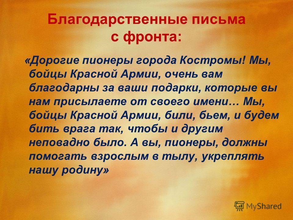 Благодарственные письма с фронта: «Дорогие пионеры города Костромы! Мы, бойцы Красной Армии, очень вам благодарны за ваши подарки, которые вы нам присылаете от своего имени… Мы, бойцы Красной Армии, били, бьем, и будем бить врага так, чтобы и другим