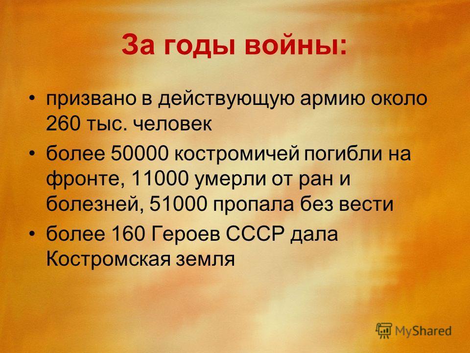 За годы войны: призвано в действующую армию около 260 тыс. человек более 50000 костромичей погибли на фронте, 11000 умерли от ран и болезней, 51000 пропала без вести более 160 Героев СССР дала Костромская земля