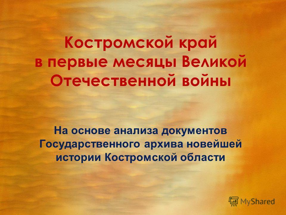 Костромской край в первые месяцы Великой Отечественной войны На основе анализа документов Государственного архива новейшей истории Костромской области