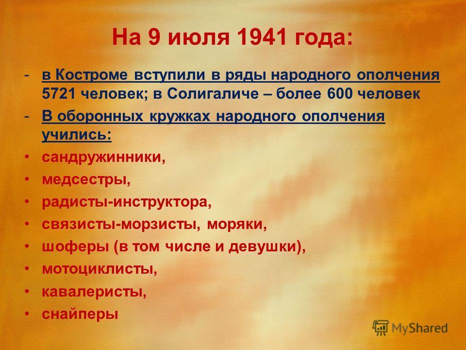 На 9 июля 1941 года: -в Костроме вступили в ряды народного ополчения 5721 человек; в Солигаличе – более 600 человек -В оборонных кружках народного ополчения учились: сандружинники, медсестры, радисты-инструктора, связисты-морзисты, моряки, шоферы (в