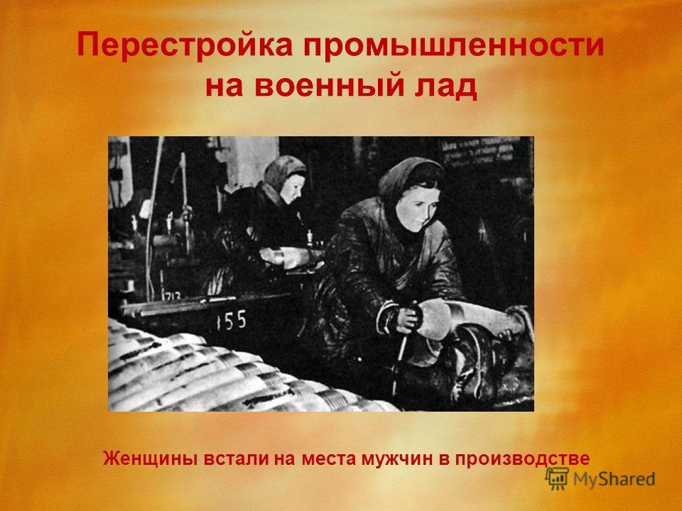 Перестройка промышленности на военный лад Женщины встали на места мужчин в производстве