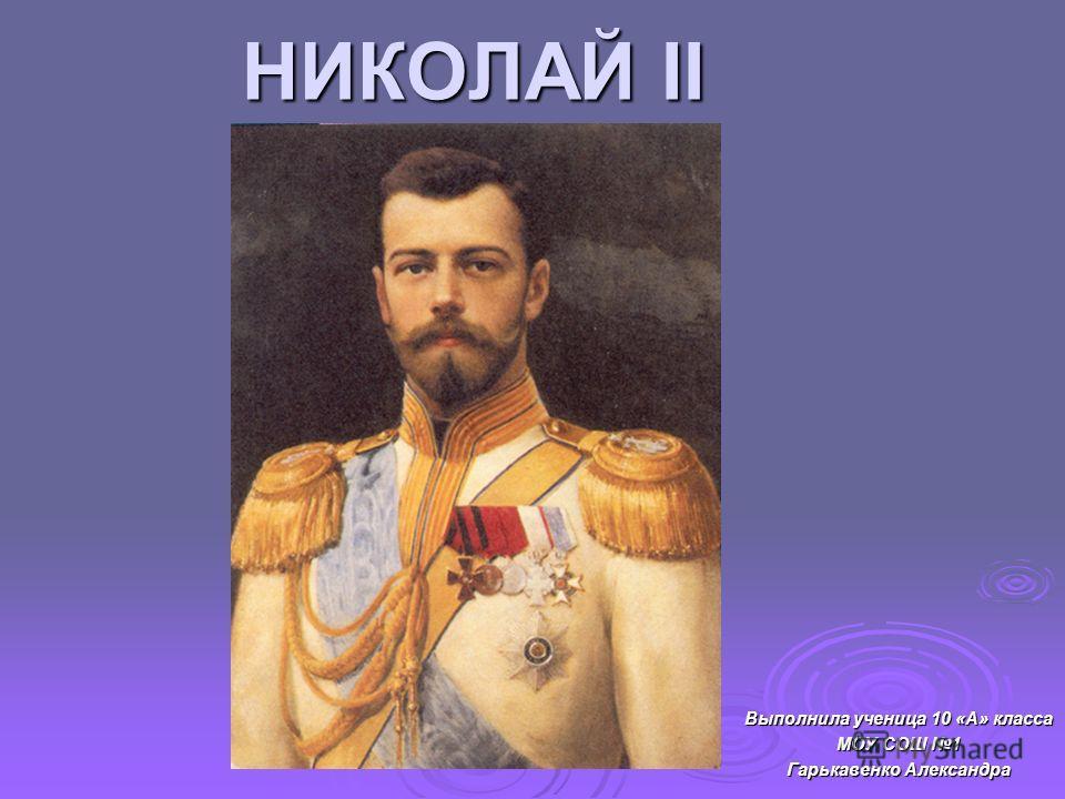 НИКОЛАЙ II Выполнила ученица 10 «А» класса МОУ СОШ 1 Гарькавенко Александра